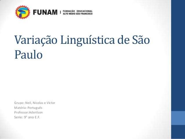 Variação Linguística de SãoPauloGrupo: Neil, Nicolas e VictorMatéria: PortuguêsProfessor:AderilsonSerie: 9° ano E.F.