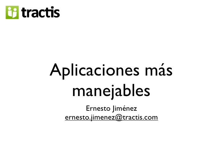 Aplicaciones más   manejables        Ernesto Jiménez  ernesto.jimenez@tractis.com