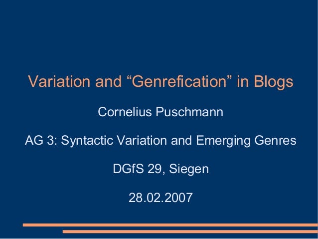 """Variation and """"Genrefication"""" in Blogs Cornelius Puschmann AG 3: Syntactic Variation and Emerging Genres DGfS 29, Siegen 2..."""