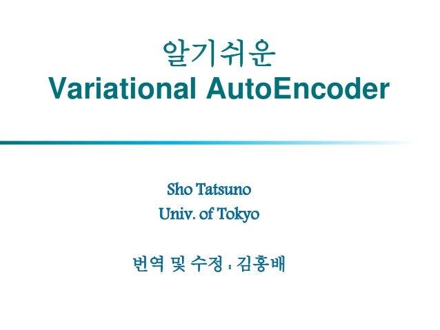 알기쉬운 Variational AutoEncoder Sho Tatsuno Univ. of Tokyo 번역 및 수정 : 김홍배