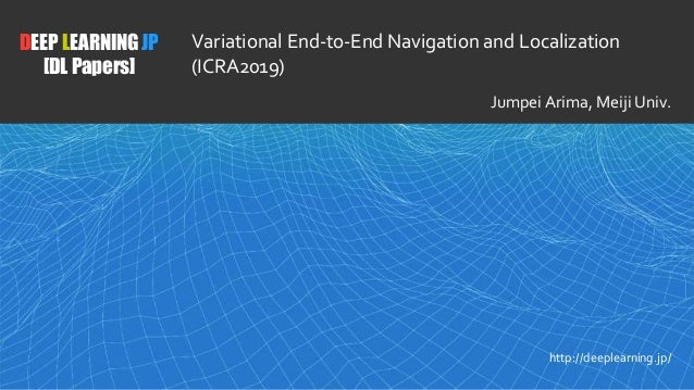 1 DEEP LEARNING JP [DL Papers] http://deeplearning.jp/ Variational End-to-End Navigation and Localization (ICRA2019) Jumpe...