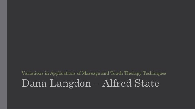 Variations in Applications of Massage and Touch Therapy Techniques Dana Langdon – Alfred State