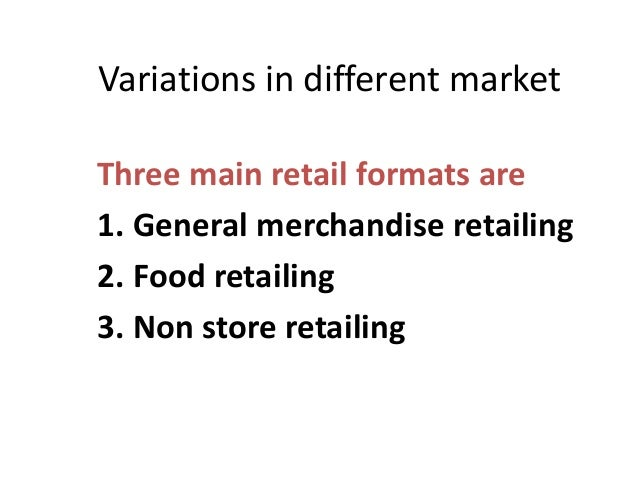 Variations in different marketThree main retail formats are1. General merchandise retailing2. Food retailing3. Non store r...