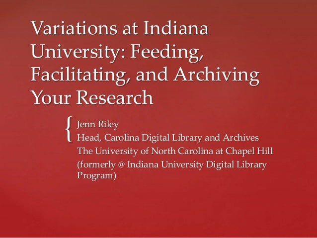 { Variations at Indiana University: Feeding, Facilitating, and Archiving Your Research Jenn Riley Head, Carolina Digital L...
