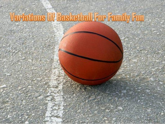 The variations basketball includes :-     