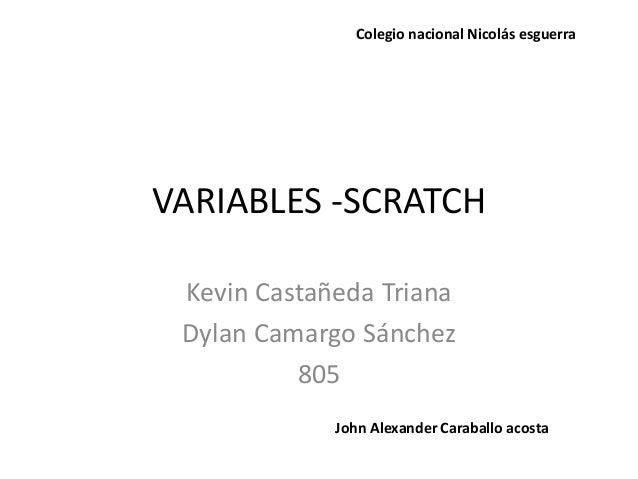 VARIABLES -SCRATCH Kevin Castañeda Triana Dylan Camargo Sánchez 805 Colegio nacional Nicolás esguerra John Alexander Carab...
