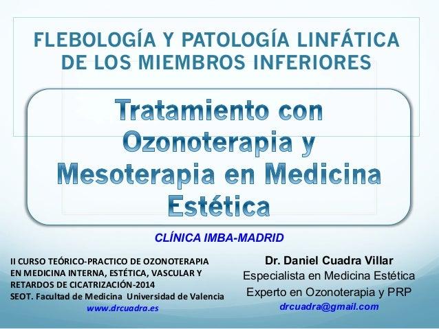 FLEBOLOGÍA Y PATOLOGÍA LINFÁTICA  DE LOS MIEMBROS INFERIORES  CLÍNICA IMBA-MADRID  Dr. Daniel Cuadra Villar  Especialista ...
