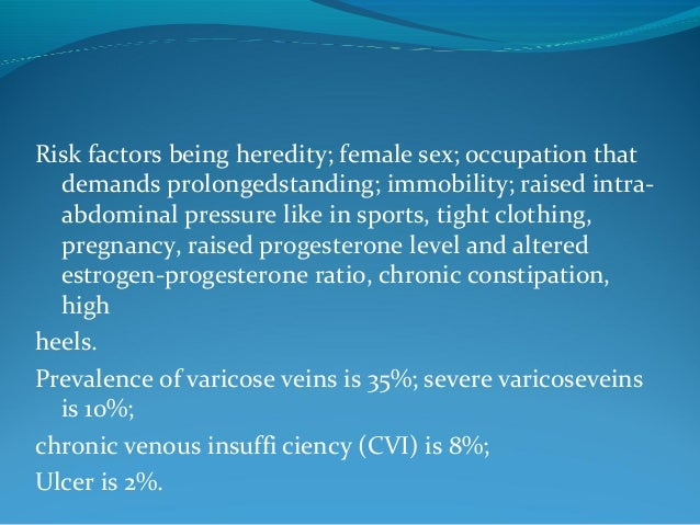 Risk factors being heredity; female sex; occupation that demands prolongedstanding; immobility; raised intra- abdominal pr...