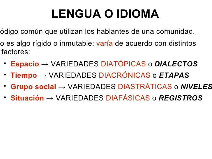 LENGUA O IDIOMA <ul><li>Código común que utilizan los hablantes de una comunidad. </li></ul><ul><li>No es algo rígido o in...