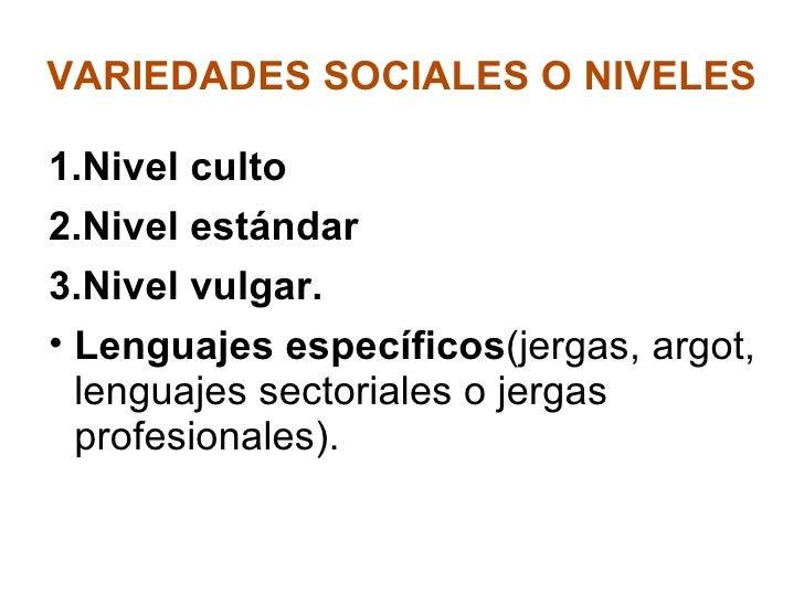 VARIEDADES SOCIALES O NIVELES <ul><li>Nivel culto </li></ul><ul><li>Nivel estándar </li></ul><ul><li>Nivel vulgar. </li></...