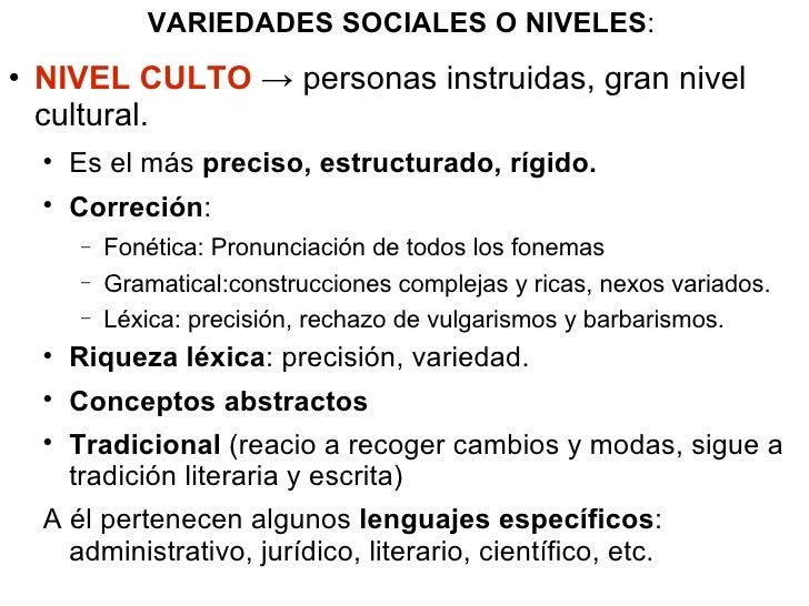 VARIEDADES SOCIALES O NIVELES : <ul><li>NIVEL CULTO  -> personas instruidas, gran nivel cultural. </li></ul><ul><ul><li>Es...