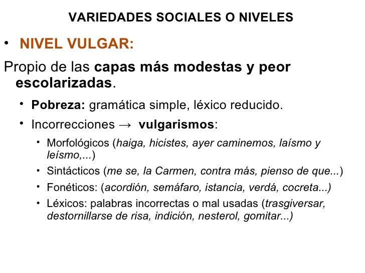 VARIEDADES SOCIALES O NIVELES <ul><li>NIVEL VULGAR:   </li></ul><ul><li>Propio de las  capas más modestas y peor escolariz...