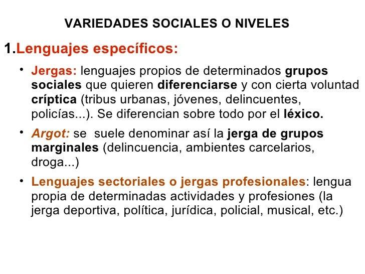 VARIEDADES SOCIALES O NIVELES <ul><li>Lenguajes específicos: </li></ul><ul><ul><li>Jergas:  lenguajes propios de determina...