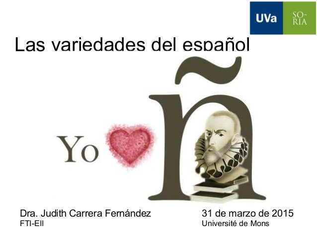 Las variedades del español Dra. Judith Carrera Fernández 31 de marzo de 2015 FTI-EII Université de Mons