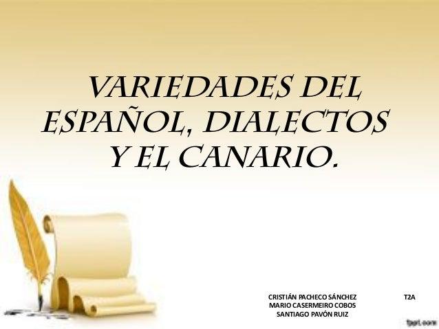 Variedades del español, dialectos y el canario. CRISTIÁN PACHECO SÁNCHEZ T2A MARIO CASERMEIRO COBOS SANTIAGO PAVÓN RUIZ