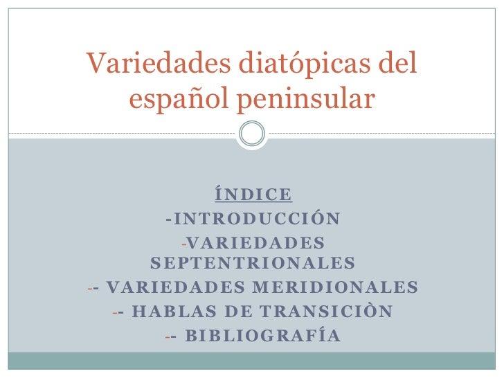 Variedades diatópicas del   español peninsular                   ÍNDICE           -INTRODUCCIÓN              -V A R I E D ...