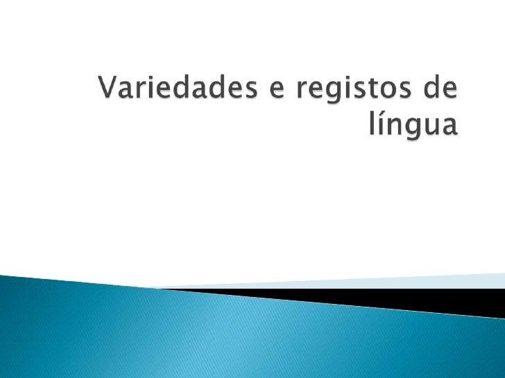    Uma mesma língua apresenta diferenças    tendo em conta a região, a situação e o    grupo social do falante.1. Varieda...