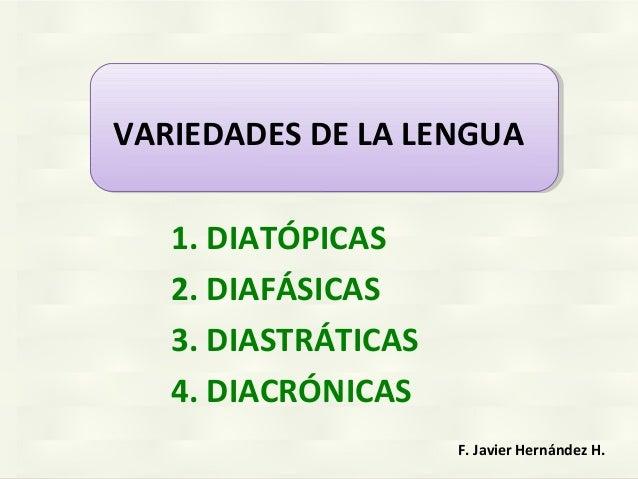 1. DIATÓPICAS 2. DIAFÁSICAS 3. DIASTRÁTICAS 4. DIACRÓNICAS F. Javier Hernández H. VARIEDADES DE LA LENGUA