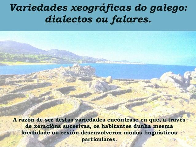 Variedades xeográficas do galego:      dialectos ou falares.A razón de ser destas variedades encóntrase en que, a través  ...