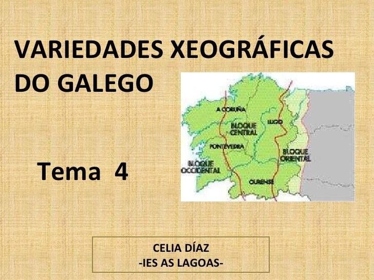 VARIEDADES XEOGRÁFICAS DO GALEGO Tema  4 CELIA DÍAZ -IES AS LAGOAS-