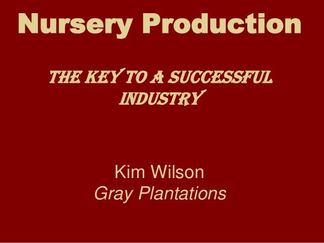 Nursery Production The Key to a successful        Industry       Kim Wilson     Gray Plantations
