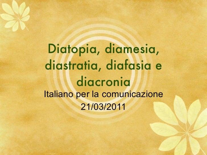 Diatopia, diamesia, diastratia, diafasia e diacronia Italiano per la comunicazione 21/03/2011