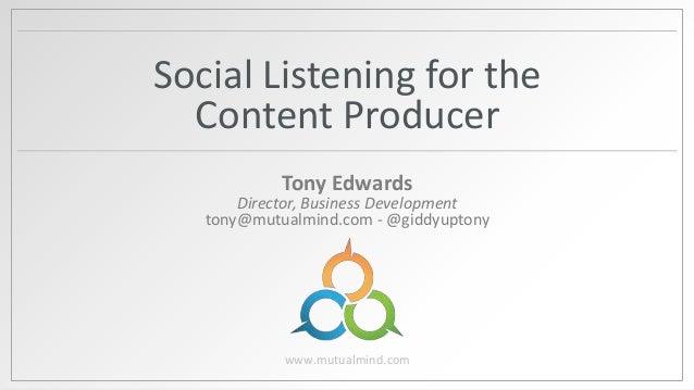 Social Listening for the Content Producer Tony Edwards  Director, Business Development tony@mutualmind.com - @giddyuptony ...