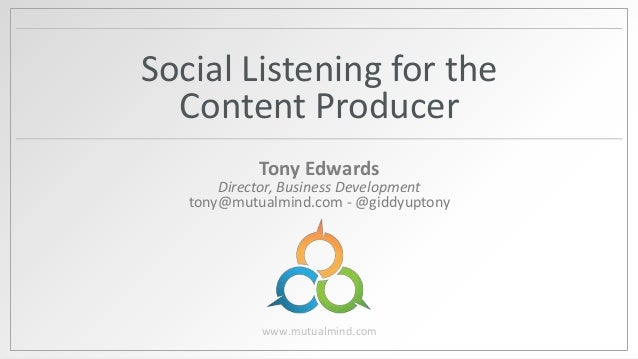 Social Listening for the Content Producer Tony Edwards  Director, Business Development tony@mutualmind.com - @giddyuptony ...