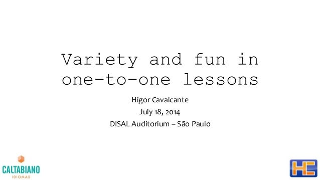 Variety and fun in one-to-one lessons Higor Cavalcante July 18, 2014 DISAL Auditorium – São Paulo