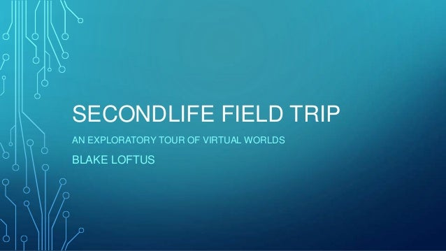 SECONDLIFE FIELD TRIP AN EXPLORATORY TOUR OF VIRTUAL WORLDS  BLAKE LOFTUS