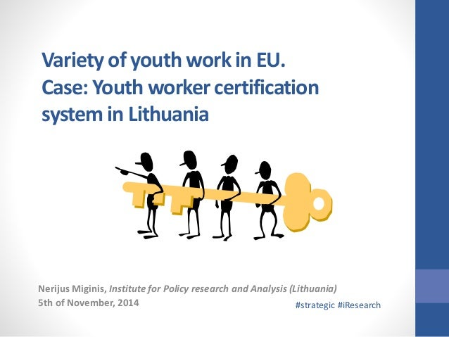 Variety of youth work in EU.  Case: Youth worker certification  system in Lithuania  Nerijus Miginis, Institute for Policy...