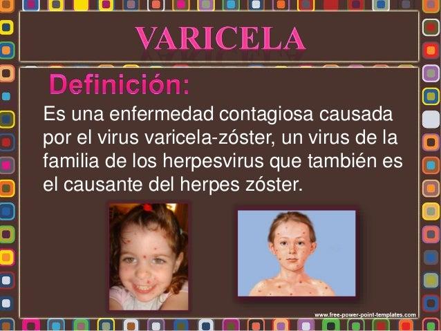Es una enfermedad contagiosa causada por el virus varicela-zóster, un virus de la familia de los herpesvirus que también e...