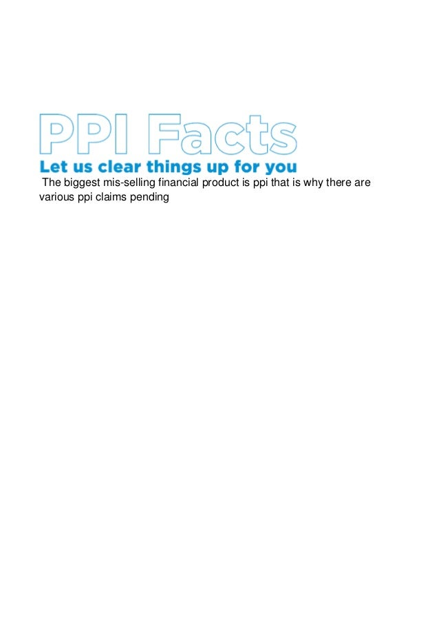 The biggest mis-selling financial product is ppi that is why there arevarious ppi claims pending