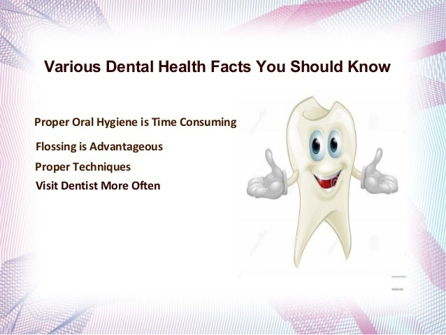 Various Dental Health Facts You Should Know Proper Oral Hygiene is Time Consuming Flossing is Advantageous Proper Techniqu...