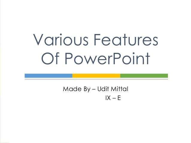Various Features Of PowerPoint Made By – Udit Mittal IX – E