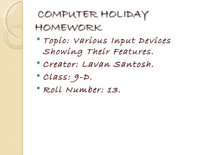 COMPUTER HOLIDAYHOMEWORK Topic: Various Input Devices  Showing Their Features. Creator: Lavan Santosh. Class: 9-D. Rol...