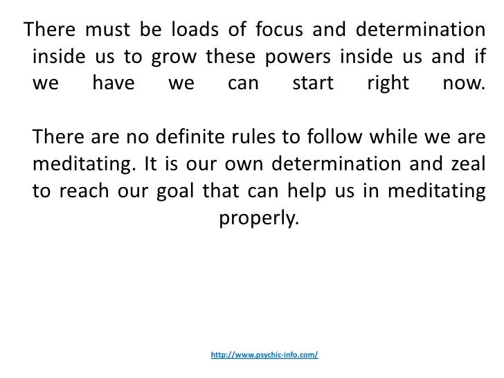 There must be loads of focus and determination inside us to grow these powers inside us and if we have we can start right ...