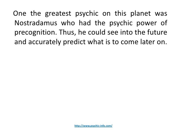 One the greatest psychic on this planet wasNostradamus who had the psychic power ofprecognition. Thus, he could see into t...