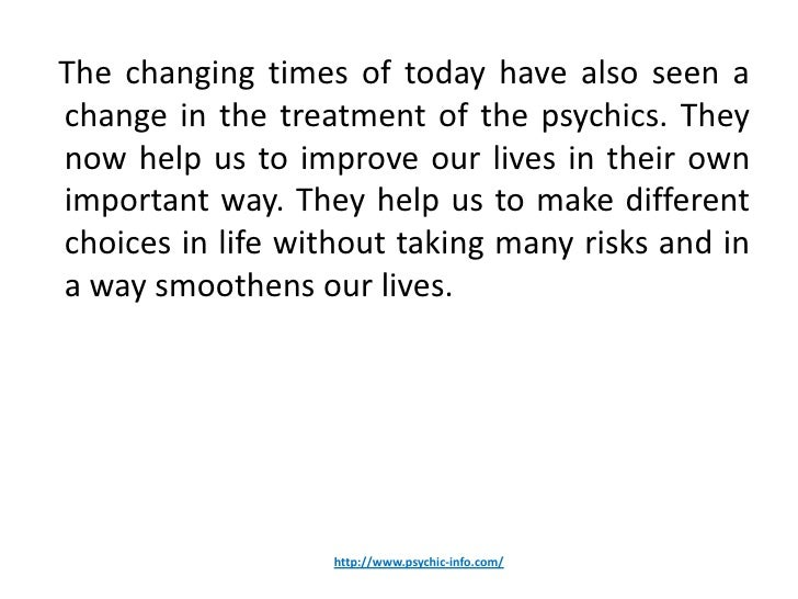 The changing times of today have also seen achange in the treatment of the psychics. Theynow help us to improve our lives ...