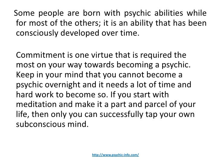Some people are born with psychic abilities whilefor most of the others; it is an ability that has beenconsciously develop...
