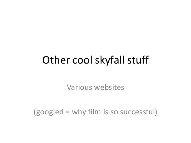 Other cool skyfall stuff Various websites  (googled = why film is so successful)