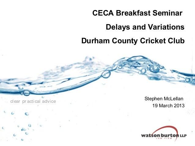 CECA Breakfast Seminar Delays and Variations Durham County Cricket Club  clear pr acti cal advi ce  Stephen McLellan 19 Ma...