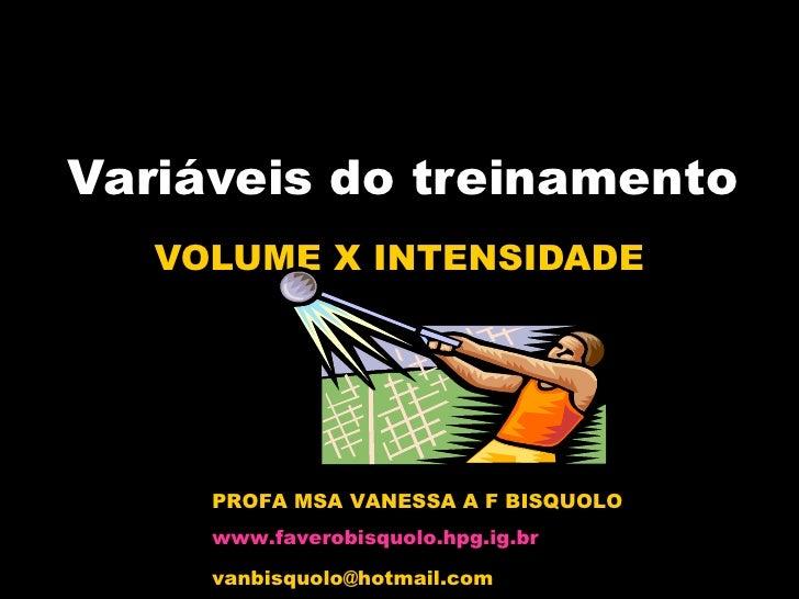 Variáveis do treinamento VOLUME X INTENSIDADE PROFA MSA VANESSA A F BISQUOLO www.faverobisquolo.hpg.ig.br [email_address]
