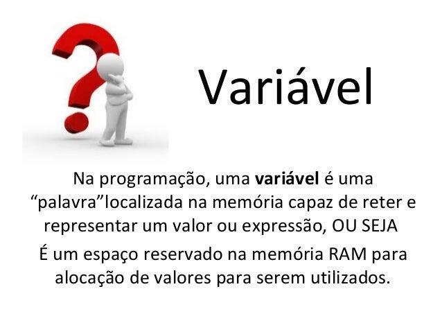 """Variável Na programação, uma variável é uma """"palavra""""localizada na memória capaz de reter e representar um valor ou expres..."""