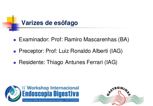 Varizes de esôfago Examinador: Prof: Ramiro Mascarenhas (BA) Preceptor: Prof: Luiz Ronaldo Alberti (IAG) Residente: Thi...
