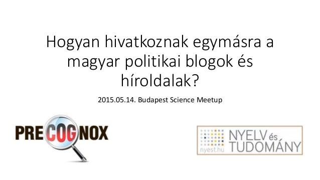 Hogyan hivatkoznak egymásra a magyar politikai blogok és híroldalak? 2015.05.14. Budapest Science Meetup