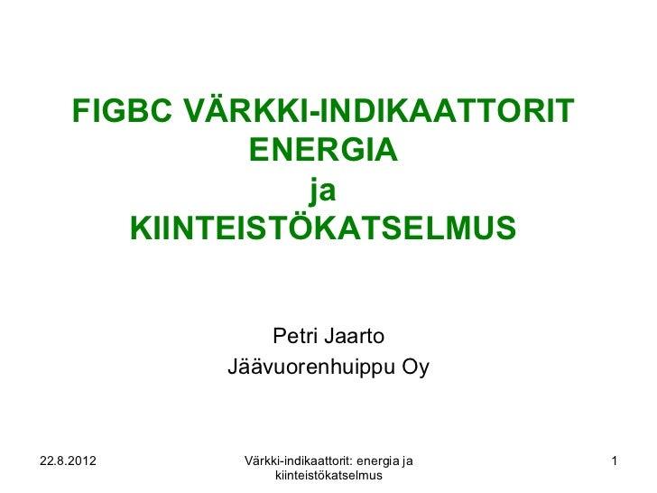 FIGBC VÄRKKI-INDIKAATTORIT               ENERGIA                  ja        KIINTEISTÖKATSELMUS                 Petri Jaar...
