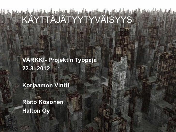 KÄYTTÄJÄTYYTYVÄISYYS        VÄRKKI- Projektin Työpaja        22.8. 2012        Korjaamon Vintti        Risto Kosonen      ...