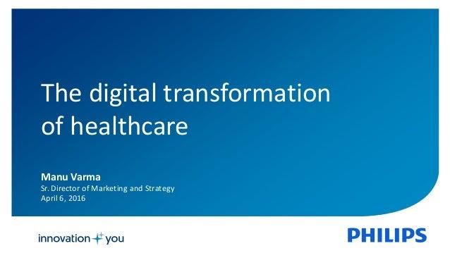 1 The digital transformation of healthcare Manu Varma Sr. Director of Marketing and Strategy April 6, 2016