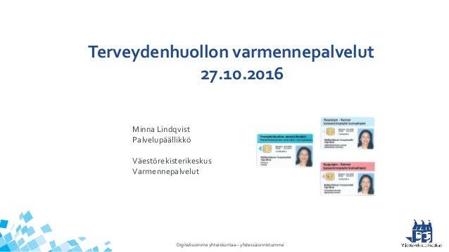 Digitalisoimme yhteiskuntaa – yhdessä onnistumme Terveydenhuollon varmennepalvelut 27.10.2016 Minna Lindqvist Palvelupääll...
